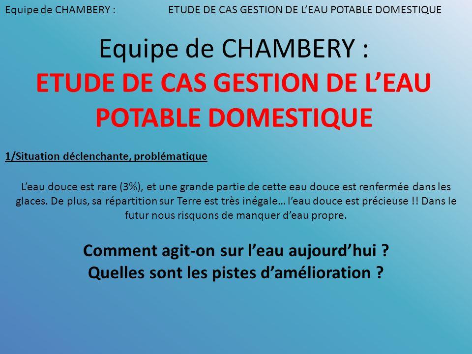 Equipe de CHAMBERY : ETUDE DE CAS GESTION DE LEAU POTABLE DOMESTIQUE Leau douce est rare (3%), et une grande partie de cette eau douce est renfermée d