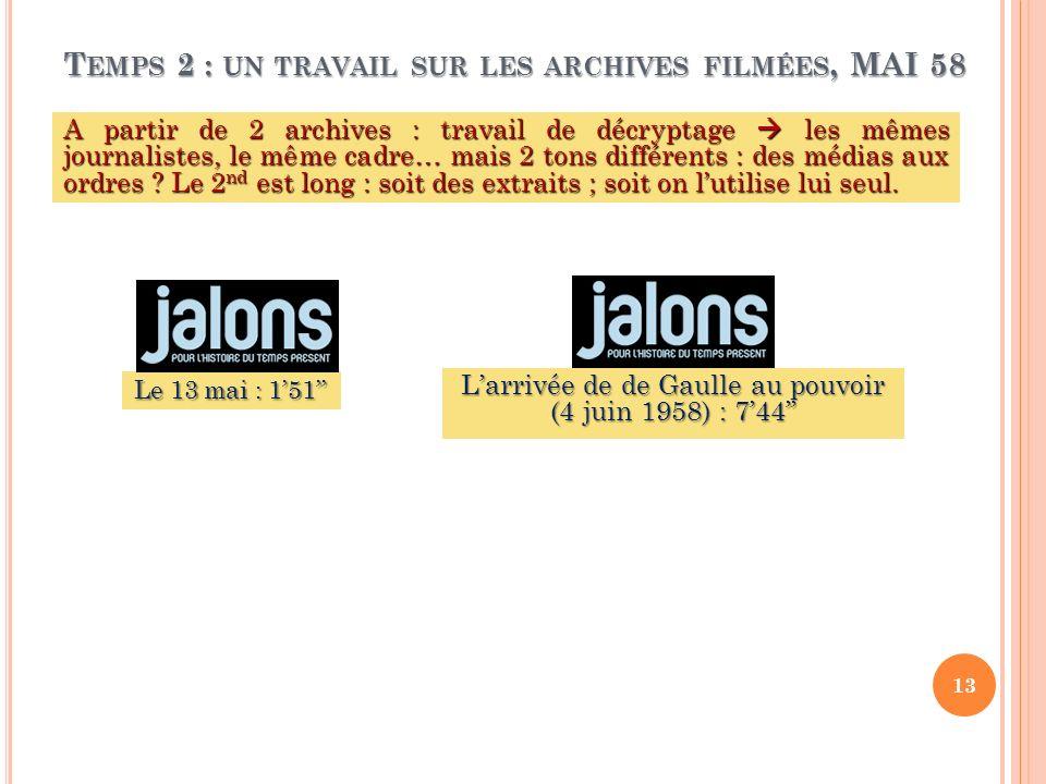 T EMPS 2 : UN TRAVAIL SUR LES ARCHIVES FILMÉES, MAI 58 A partir de 2 archives : travail de décryptage les mêmes journalistes, le même cadre… mais 2 to
