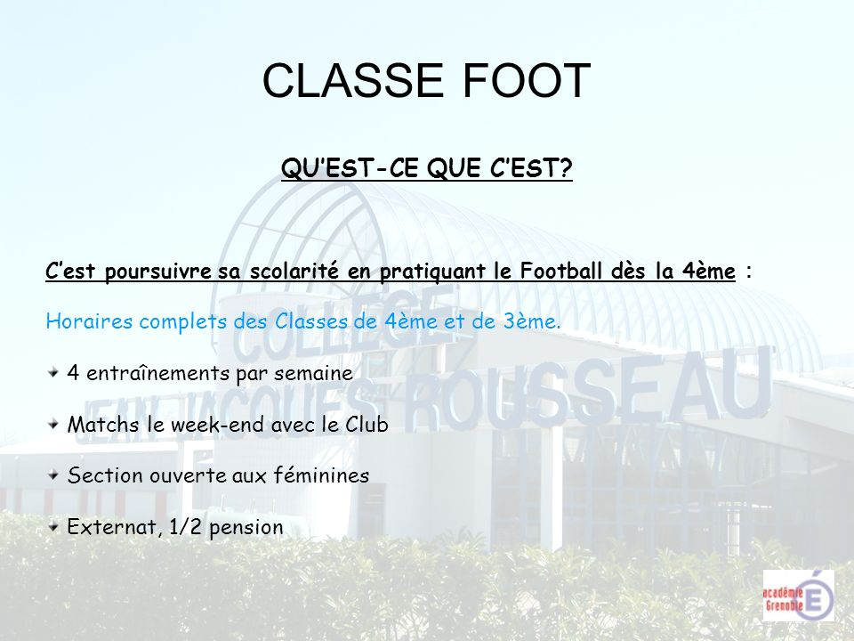 CLASSE FOOT QUEST-CE QUE CEST? Cest poursuivre sa scolarité en pratiquant le Football dès la 4ème : Horaires complets des Classes de 4ème et de 3ème.