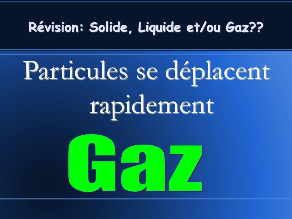 Révision: Solide, Liquide et/ou Gaz?? Particules se déplacent rapidement