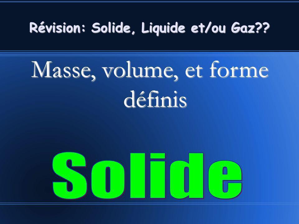 Masse, volume, et forme définis Révision: Solide, Liquide et/ou Gaz??