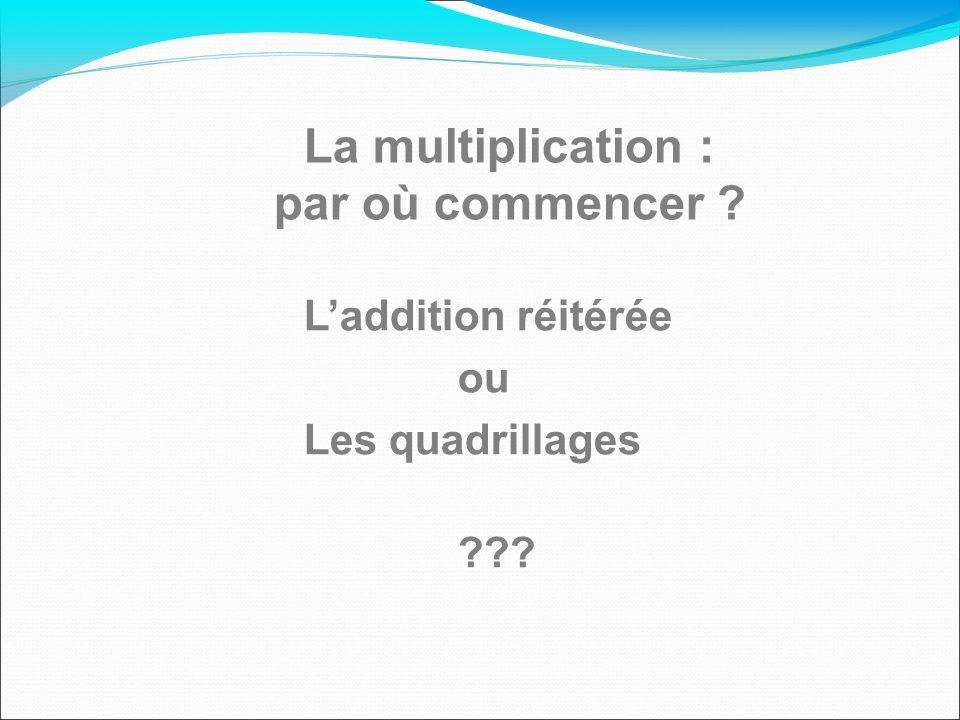 La multiplication : par où commencer ? Laddition réitérée ou Les quadrillages ???