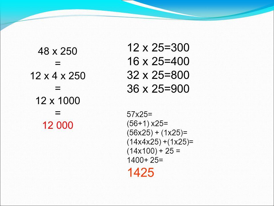 48 x 250 = 12 x 4 x 250 = 12 x 1000 = 12 000 12 x 25=300 16 x 25=400 32 x 25=800 36 x 25=900 57x25= (56+1) x25= (56x25) + (1x25)= (14x4x25) +(1x25)= (