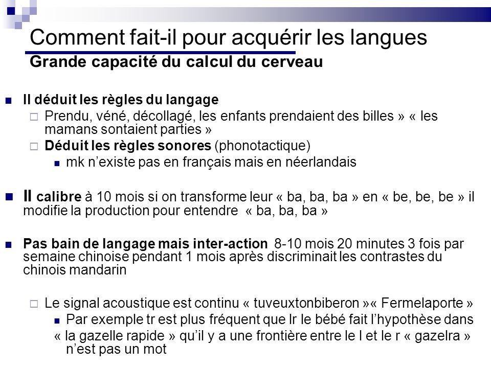 Comment fait-il pour acquérir les langues Grande capacité du calcul du cerveau Il déduit les règles du langage Prendu, véné, décollagé, les enfants prendaient des billes » « les mamans sontaient parties » Déduit les règles sonores (phonotactique) mk nexiste pas en français mais en néerlandais Il calibre à 10 mois si on transforme leur « ba, ba, ba » en « be, be, be » il modifie la production pour entendre « ba, ba, ba » Pas bain de langage mais inter-action 8-10 mois 20 minutes 3 fois par semaine chinoise pendant 1 mois après discriminait les contrastes du chinois mandarin Le signal acoustique est continu « tuveuxtonbiberon »« Fermelaporte » Par exemple tr est plus fréquent que lr le bébé fait lhypothèse dans « la gazelle rapide » quil y a une frontière entre le l et le r « gazelra » nest pas un mot