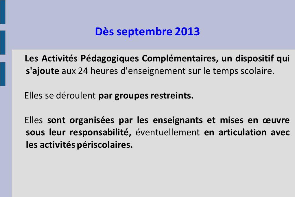 Dès septembre 2013 Les Activités Pédagogiques Complémentaires, un dispositif qui s'ajoute aux 24 heures d'enseignement sur le temps scolaire. Elles se