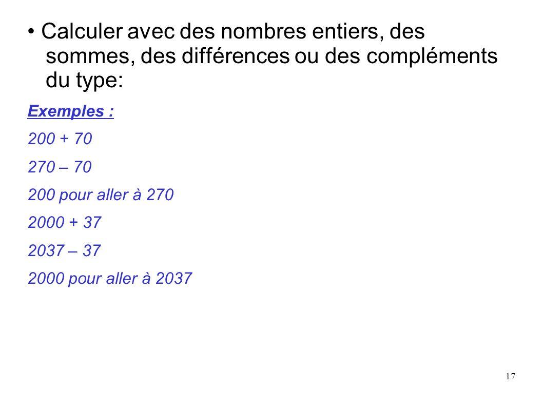 17 Calculer avec des nombres entiers, des sommes, des différences ou des compléments du type: Exemples : 200 + 70 270 – 70 200 pour aller à 270 2000 +