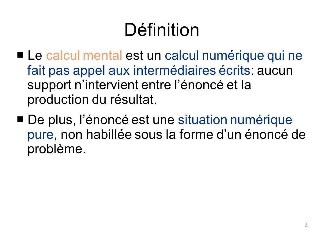 2 Définition Le calcul mental est un calcul numérique qui ne fait pas appel aux intermédiaires écrits: aucun support nintervient entre lénoncé et la p