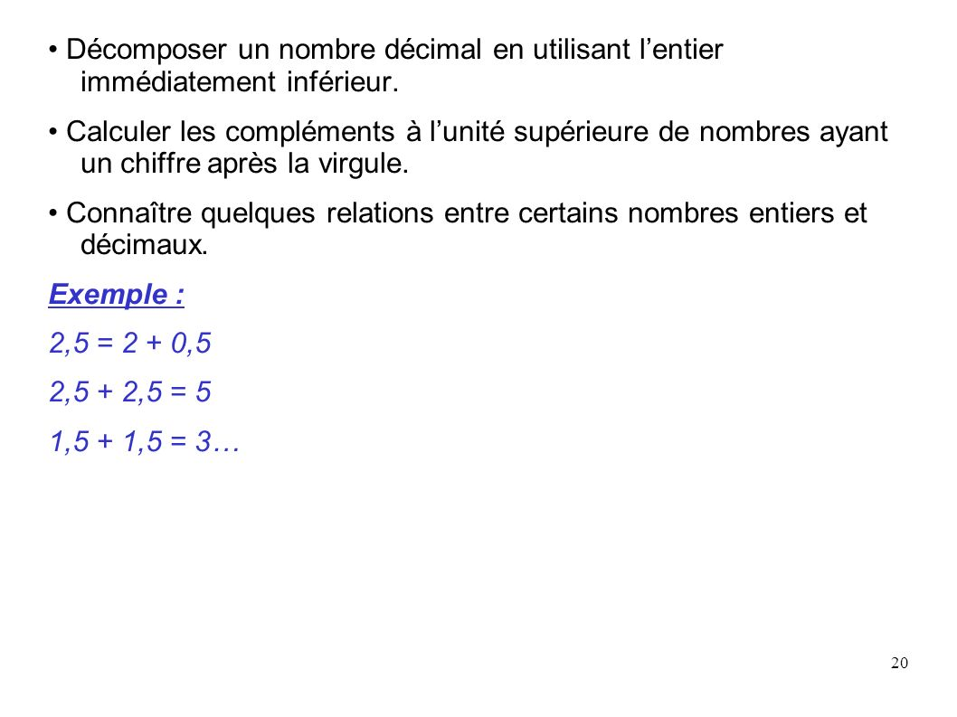 20 Décomposer un nombre décimal en utilisant lentier immédiatement inférieur. Calculer les compléments à lunité supérieure de nombres ayant un chiffre