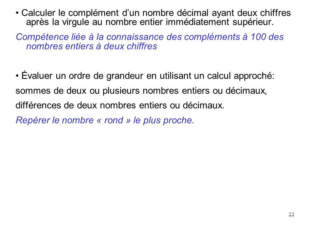 22 Calculer le complément dun nombre décimal ayant deux chiffres après la virgule au nombre entier immédiatement supérieur. Compétence liée à la conna