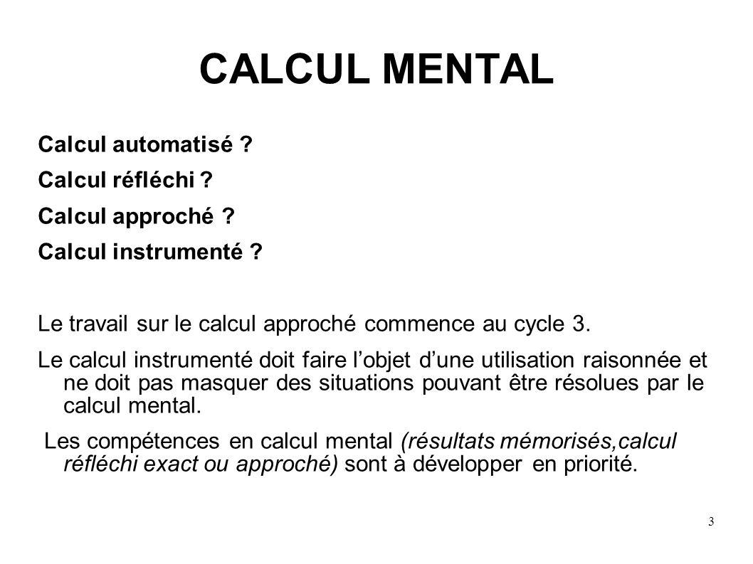 3 CALCUL MENTAL Calcul automatisé ? Calcul réfléchi ? Calcul approché ? Calcul instrumenté ? Le travail sur le calcul approché commence au cycle 3. Le