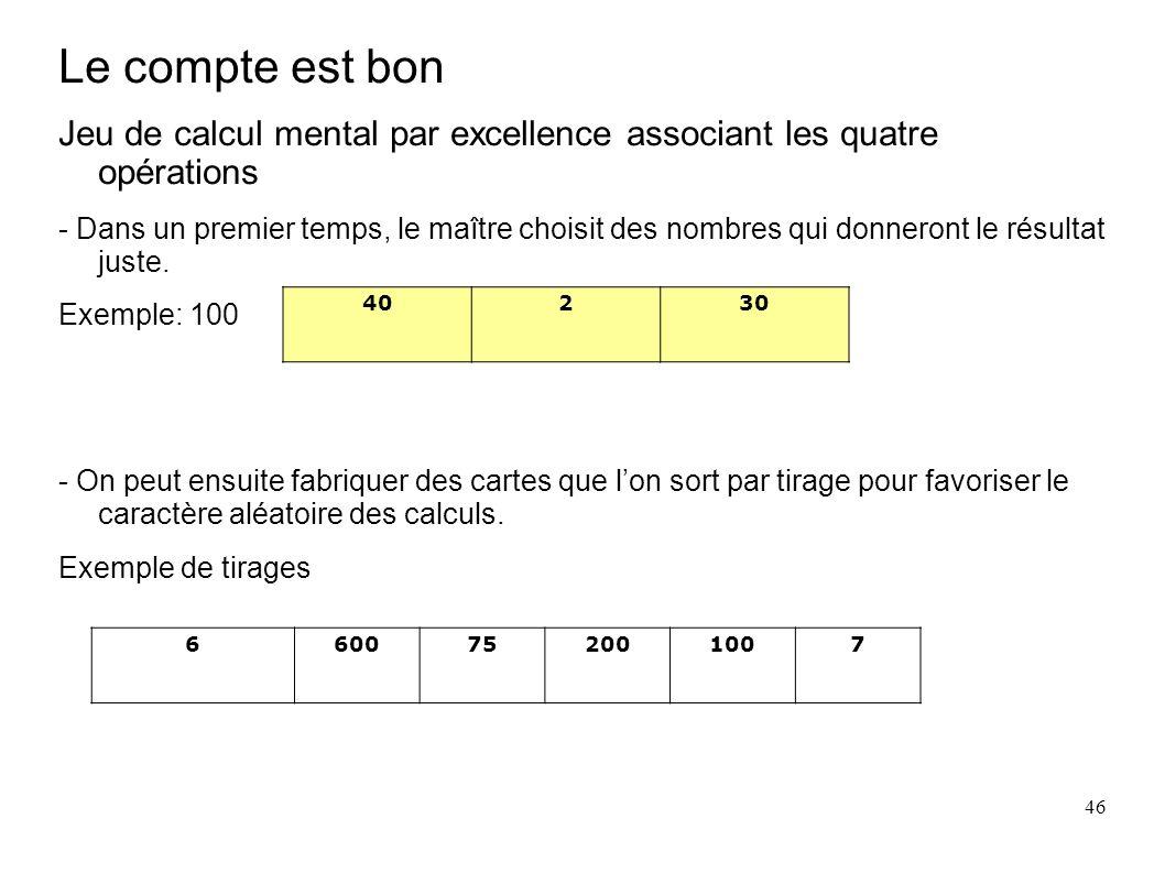 46 Le compte est bon Jeu de calcul mental par excellence associant les quatre opérations - Dans un premier temps, le maître choisit des nombres qui do
