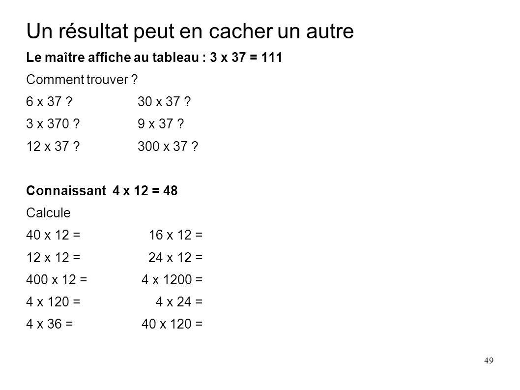 49 Un résultat peut en cacher un autre Le maître affiche au tableau : 3 x 37 = 111 Comment trouver ? 6 x 37 ? 30 x 37 ? 3 x 370 ? 9 x 37 ? 12 x 37 ? 3