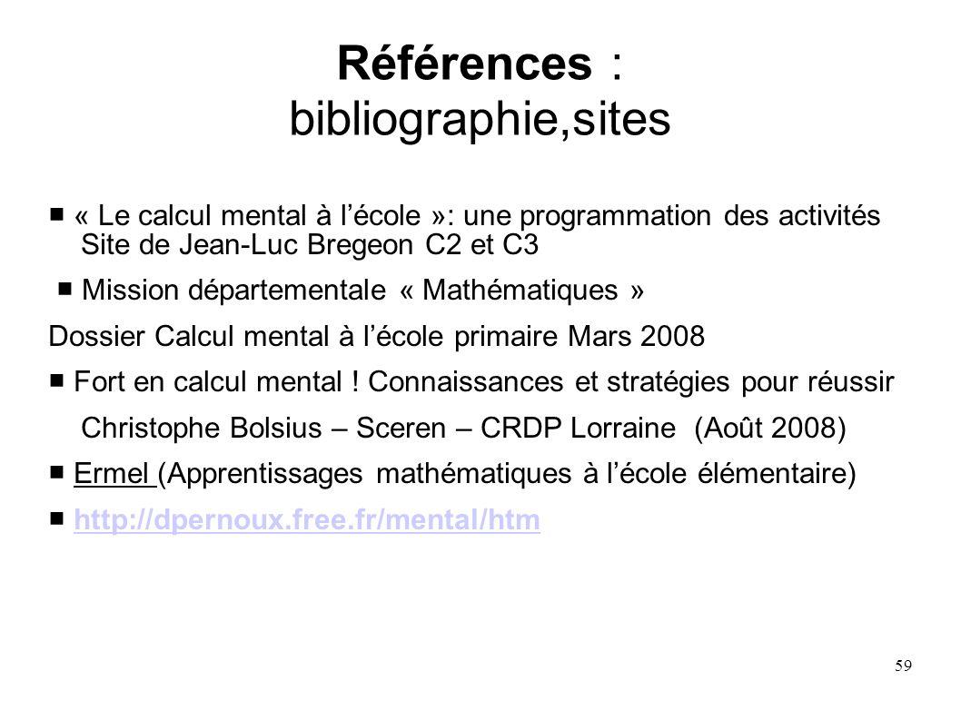 59 Références : bibliographie,sites « Le calcul mental à lécole »: une programmation des activités Site de Jean-Luc Bregeon C2 et C3 Mission départeme