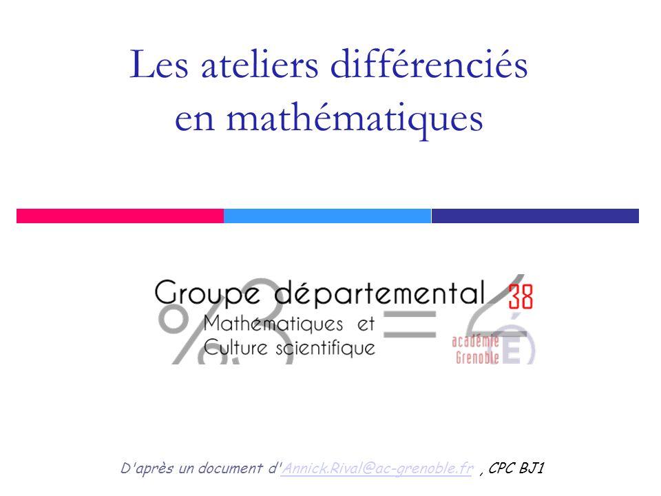 Les ateliers différenciés en mathématiques D'après un document d'Annick.Rival@ac-grenoble.fr, CPC BJ1Annick.Rival@ac-grenoble.fr
