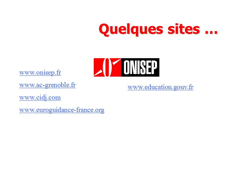 Quelques sites … www.onisep.fr www.ac-grenoble.fr www.cidj.com www.euroguidance-france.org www.education.gouv.fr