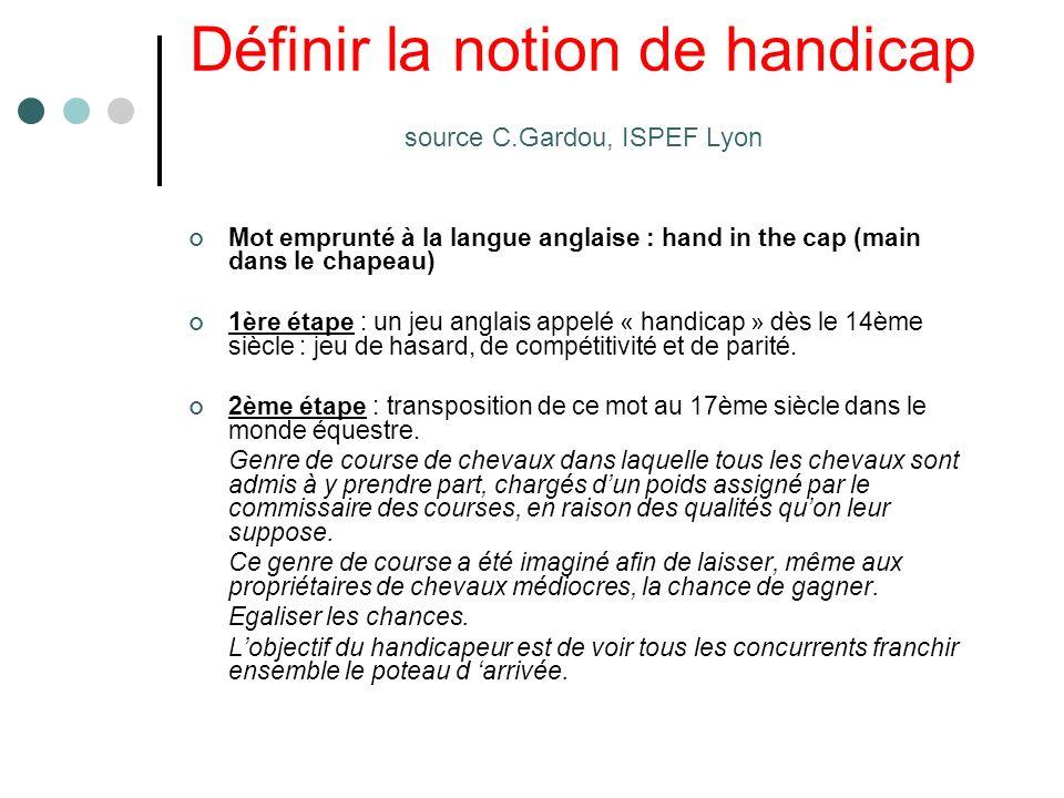 Définir la notion de handicap source C.Gardou, ISPEF Lyon Mot emprunté à la langue anglaise : hand in the cap (main dans le chapeau) 1ère étape : un j