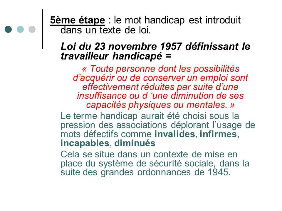 5ème étape : le mot handicap est introduit dans un texte de loi. Loi du 23 novembre 1957 définissant le travailleur handicapé = « Toute personne dont