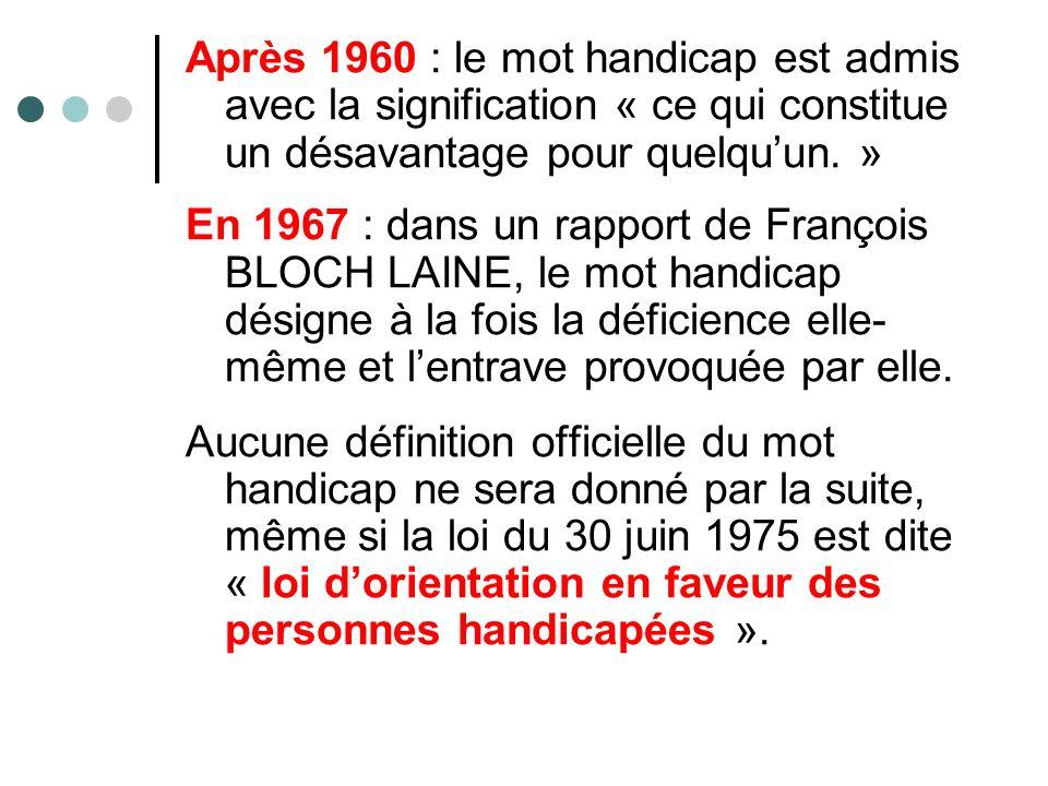 Après 1960 : le mot handicap est admis avec la signification « ce qui constitue un désavantage pour quelquun. » En 1967 : dans un rapport de François