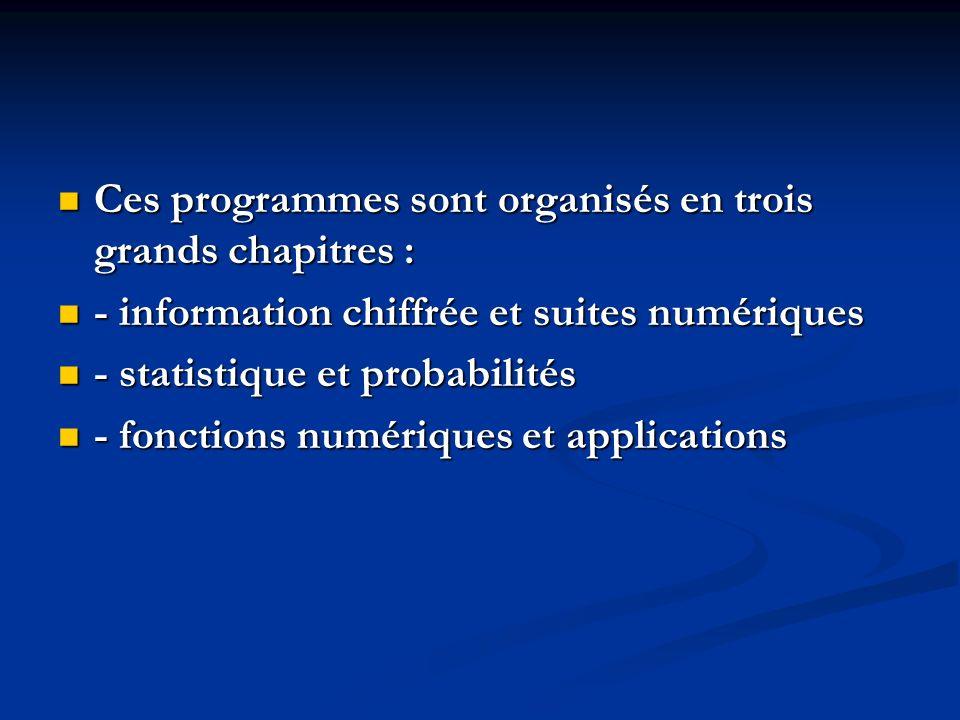 Ces programmes sont organisés en trois grands chapitres : Ces programmes sont organisés en trois grands chapitres : - information chiffrée et suites numériques - information chiffrée et suites numériques - statistique et probabilités - statistique et probabilités - fonctions numériques et applications - fonctions numériques et applications