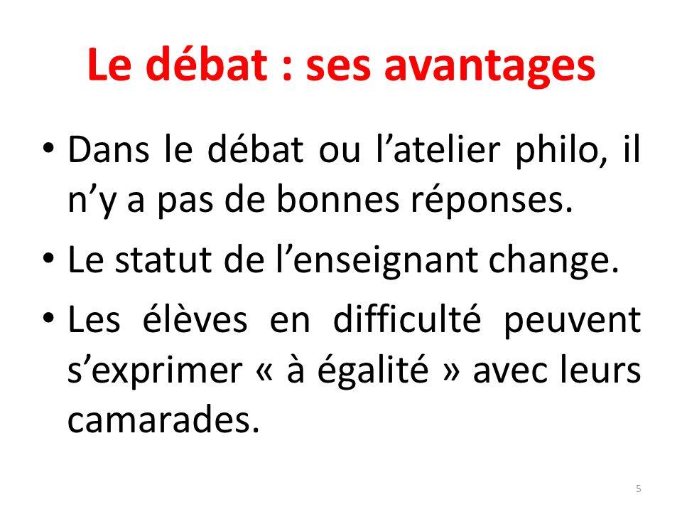 Le débat : ses avantages Dans le débat ou latelier philo, il ny a pas de bonnes réponses.