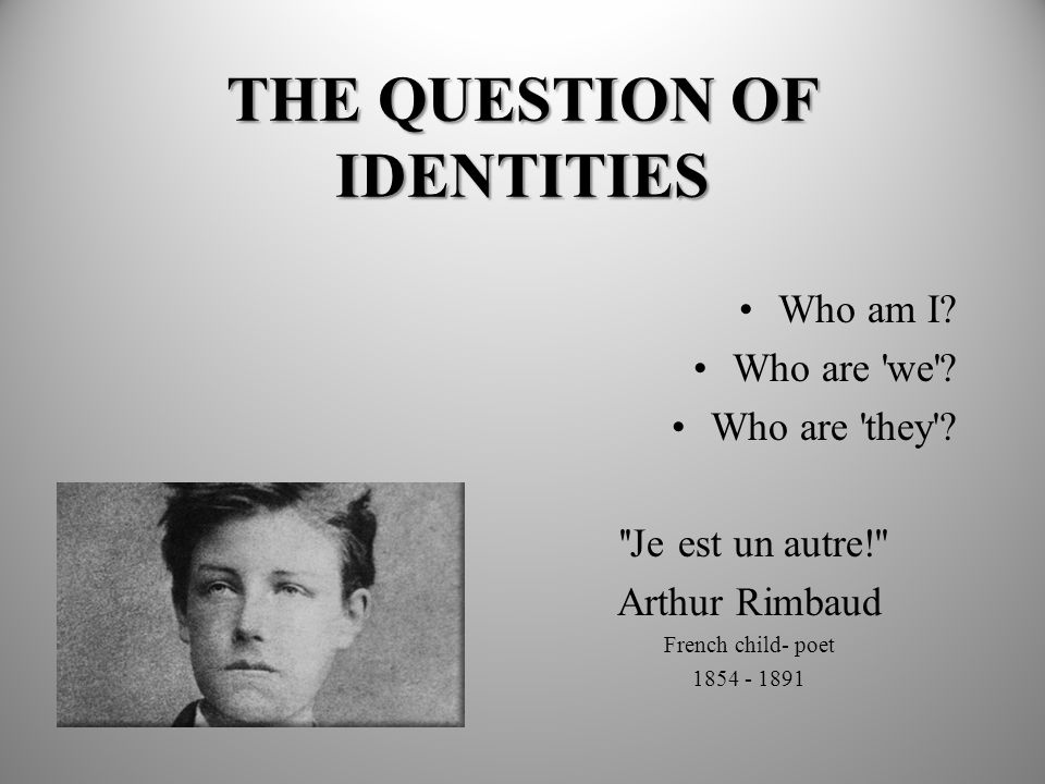 THE QUESTION OF IDENTITIES Who am I? Who are 'we'? Who are 'they'? ''Je est un autre!'' Arthur Rimbaud French child- poet 1854 - 1891