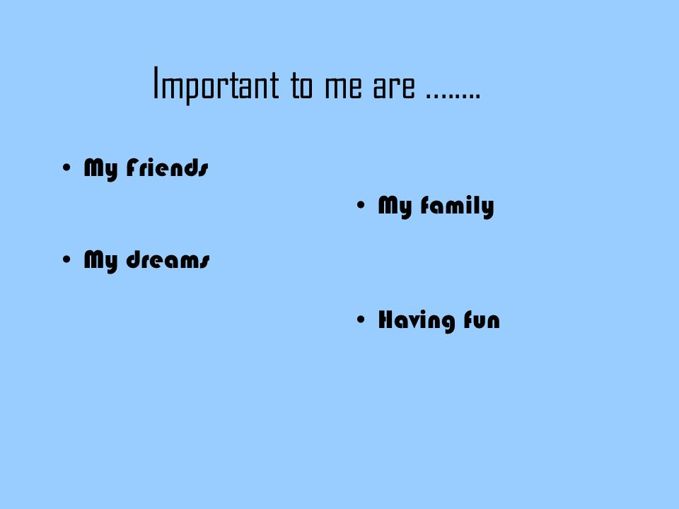 Important to me are My Friends My dreams My family Having fun