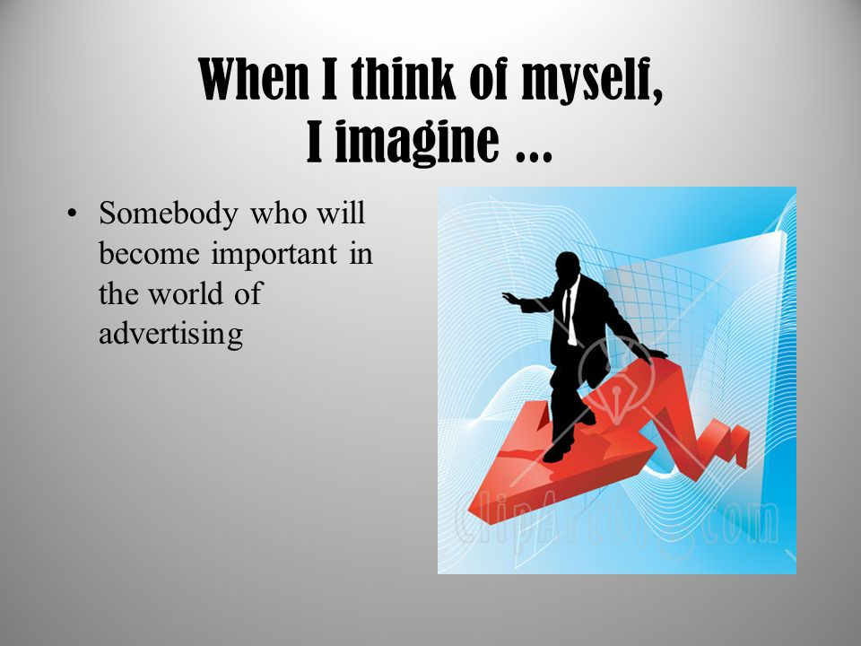 When I think of myself, I imagine... Somebody who will become important in the world of advertising