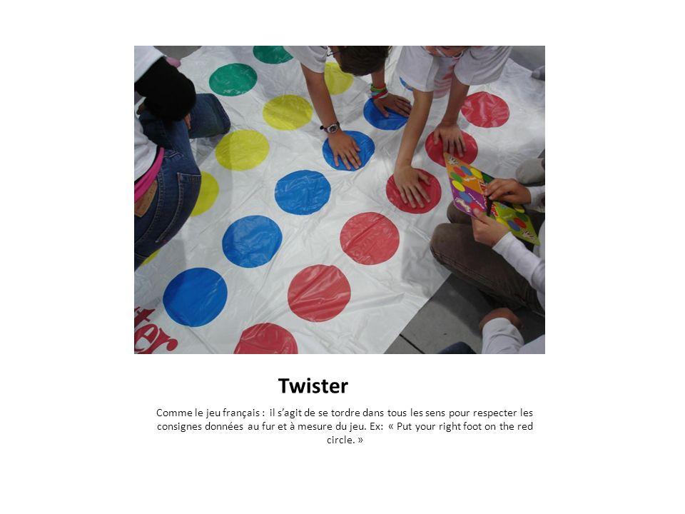 Twister Comme le jeu français : il sagit de se tordre dans tous les sens pour respecter les consignes données au fur et à mesure du jeu. Ex: « Put you