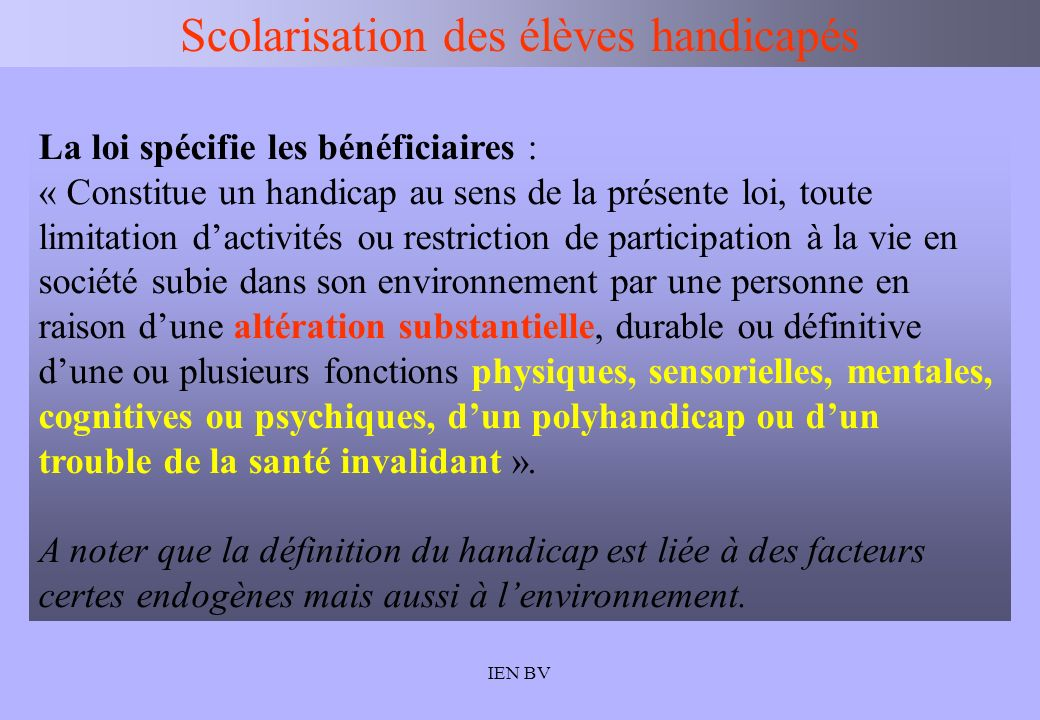 IEN BV Scolarisation des élèves handicapés La loi spécifie les bénéficiaires : « Constitue un handicap au sens de la présente loi, toute limitation da
