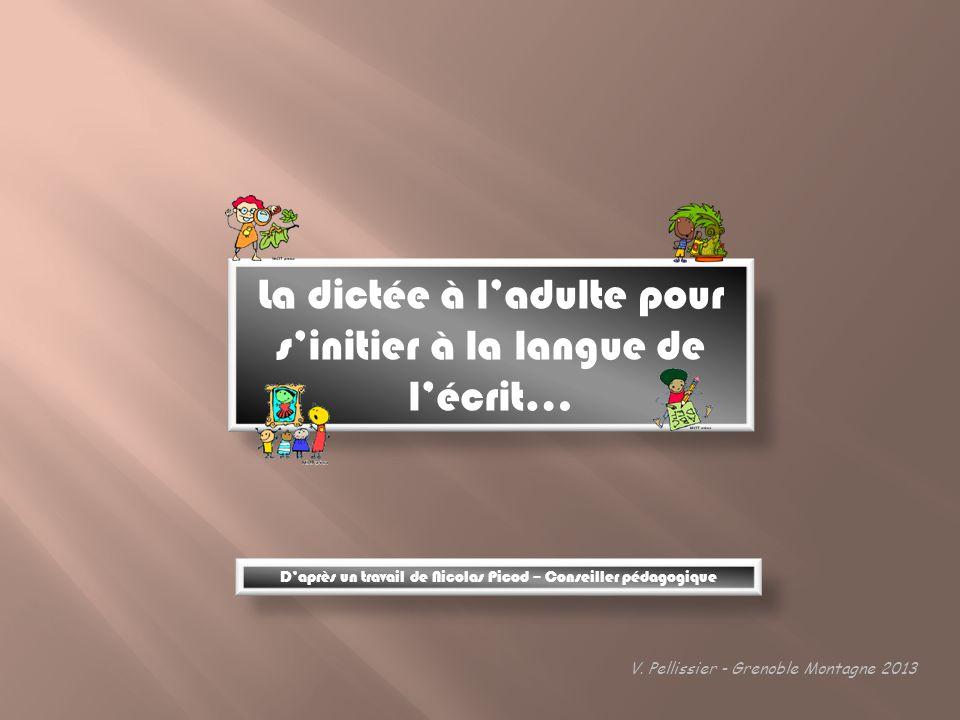 La dictée à ladulte pour sinitier à la langue de lécrit… V. Pellissier - Grenoble Montagne 2013 Daprès un travail de Nicolas Picod – Conseiller pédago