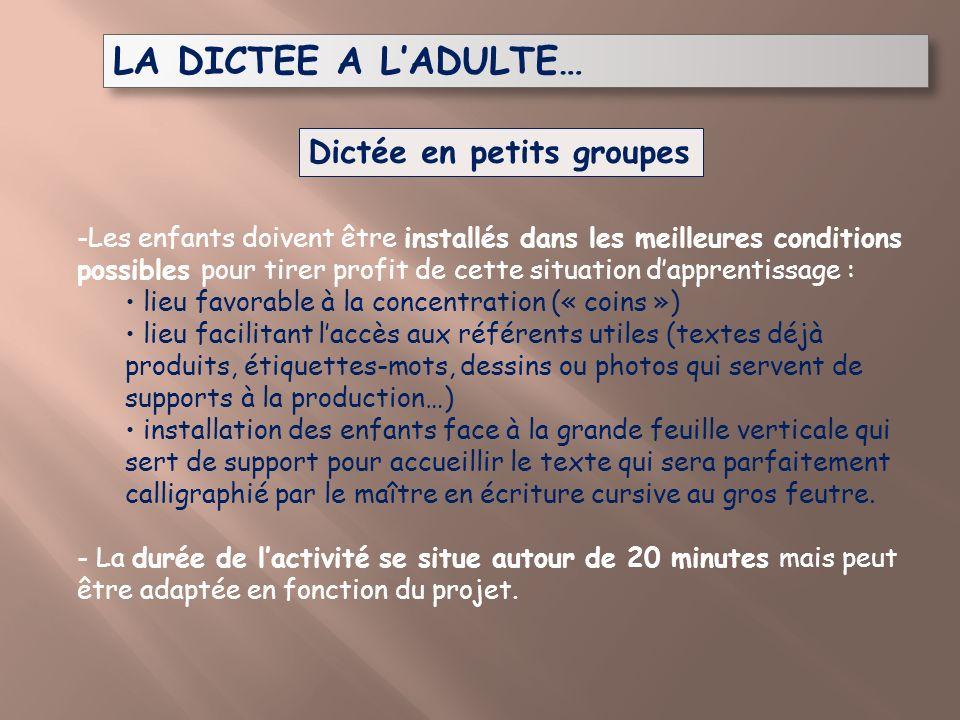 LA DICTEE A LADULTE… Dictée en petits groupes -Les enfants doivent être installés dans les meilleures conditions possibles pour tirer profit de cette