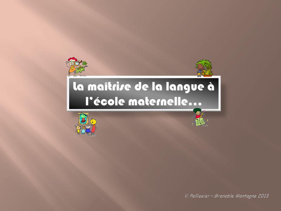 La maîtrise de la langue à lécole maternelle… V. Pellissier - Grenoble Montagne 2013