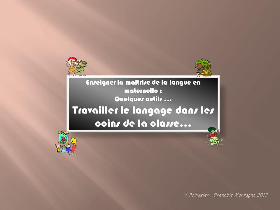 Enseigner la maîtrise de la langue en maternelle : Quelques outils … Travailler le langage dans les coins de la classe… V. Pellissier - Grenoble Monta