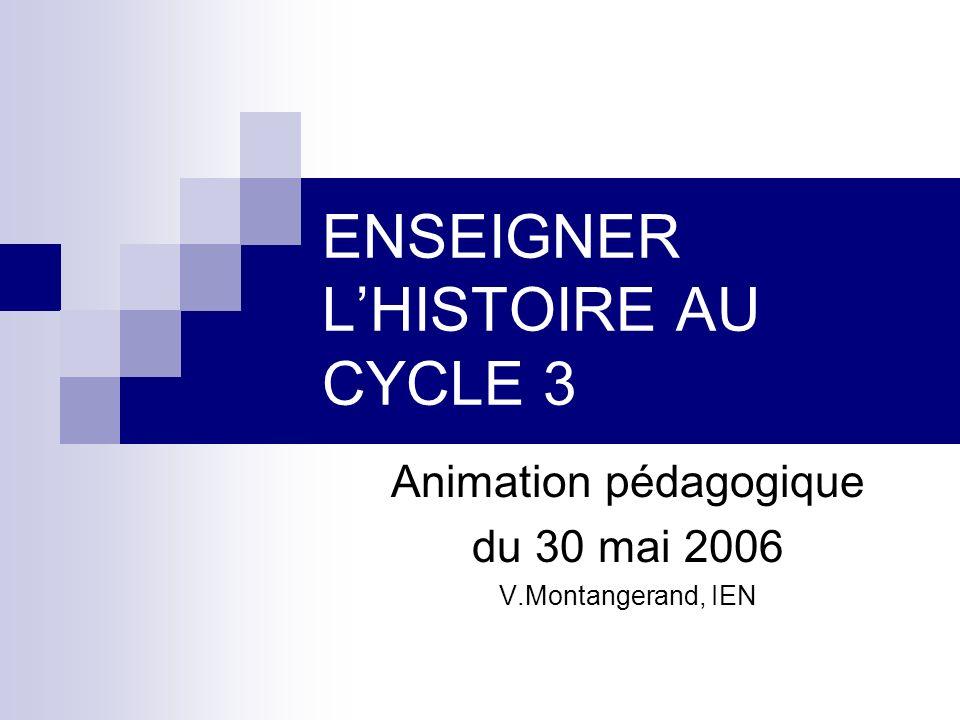 ENSEIGNER LHISTOIRE AU CYCLE 3 Animation pédagogique du 30 mai 2006 V.Montangerand, IEN
