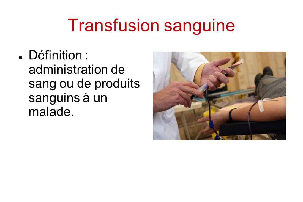 Transfusion sanguine Définition : administration de sang ou de produits sanguins à un malade.