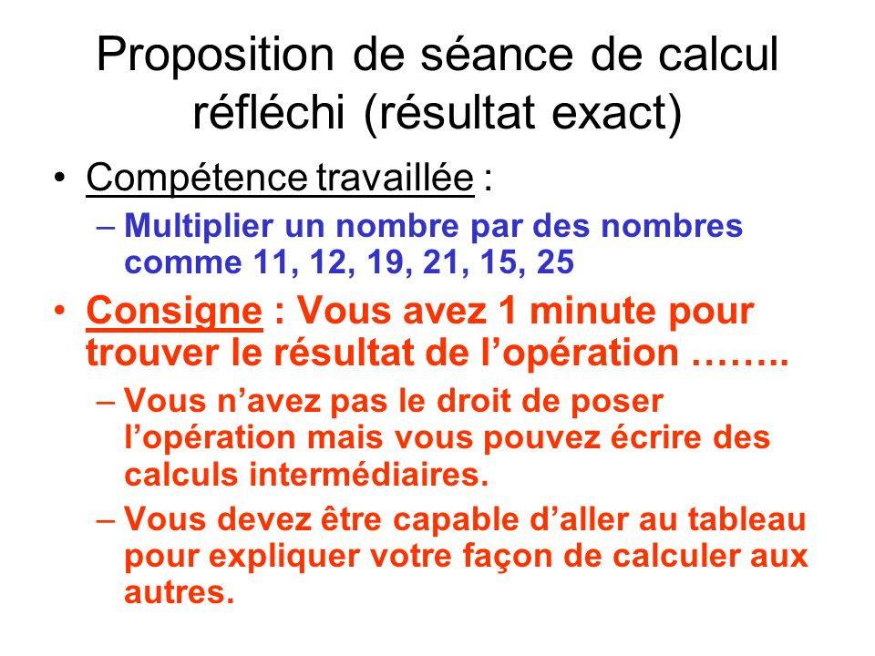 Proposition de séance de calcul réfléchi (résultat exact) Compétence travaillée : –Multiplier un nombre par des nombres comme 11, 12, 19, 21, 15, 25 Consigne : Vous avez 1 minute pour trouver le résultat de lopération ……..
