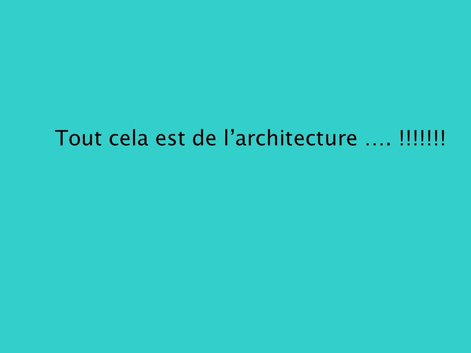 Tout cela est de larchitecture …. !!!!!!!
