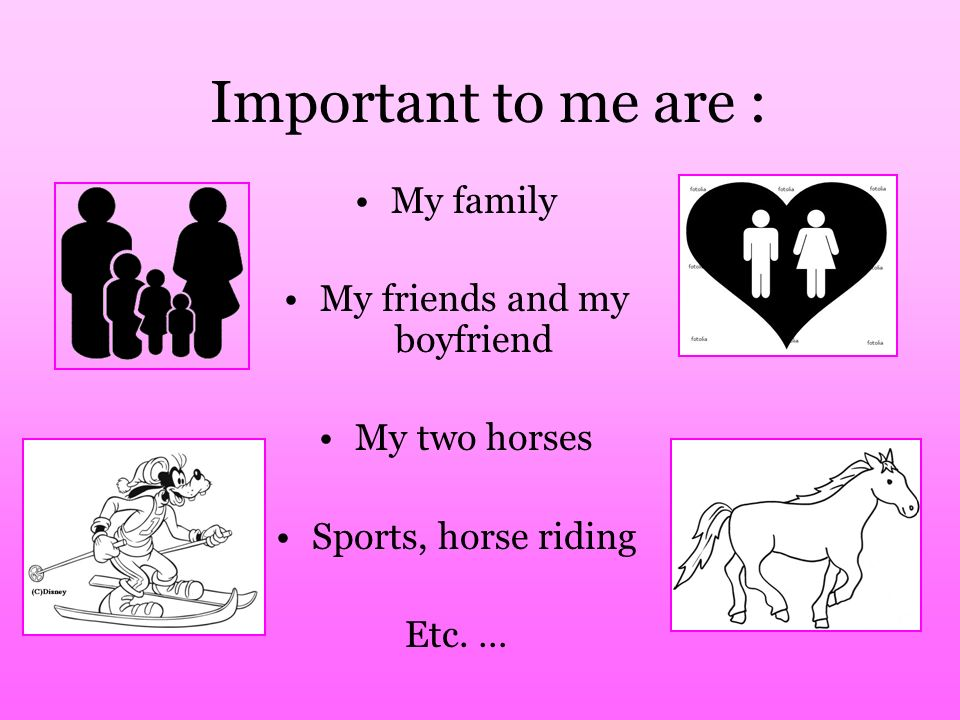 Important to me are : My family My friends and my boyfriend My two horses Sports, horse riding Etc. …