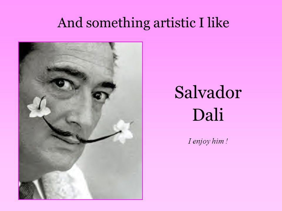 And something artistic I like Salvador Dali I enjoy him !
