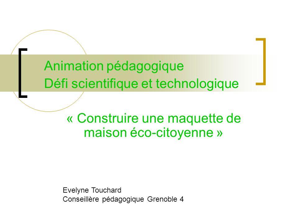 Animation pédagogique Défi scientifique et technologique « Construire une maquette de maison éco-citoyenne » Evelyne Touchard Conseillère pédagogique