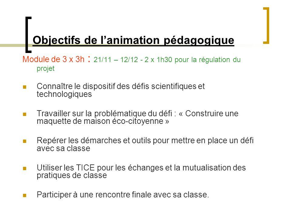 Objectifs de lanimation pédagogique Module de 3 x 3h : 21/11 – 12/12 - 2 x 1h30 pour la régulation du projet Connaître le dispositif des défis scienti
