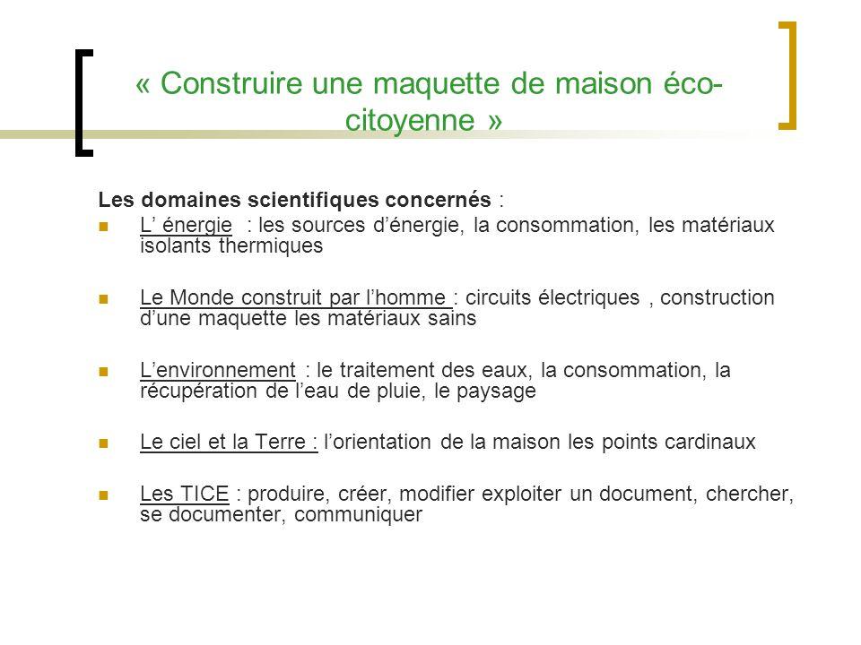 « Construire une maquette de maison éco- citoyenne » Les domaines scientifiques concernés : L énergie : les sources dénergie, la consommation, les mat