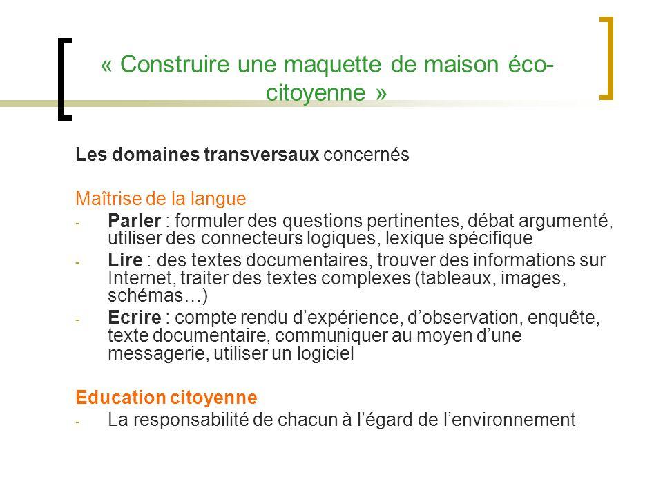 « Construire une maquette de maison éco- citoyenne » Les domaines transversaux concernés Maîtrise de la langue - Parler : formuler des questions perti