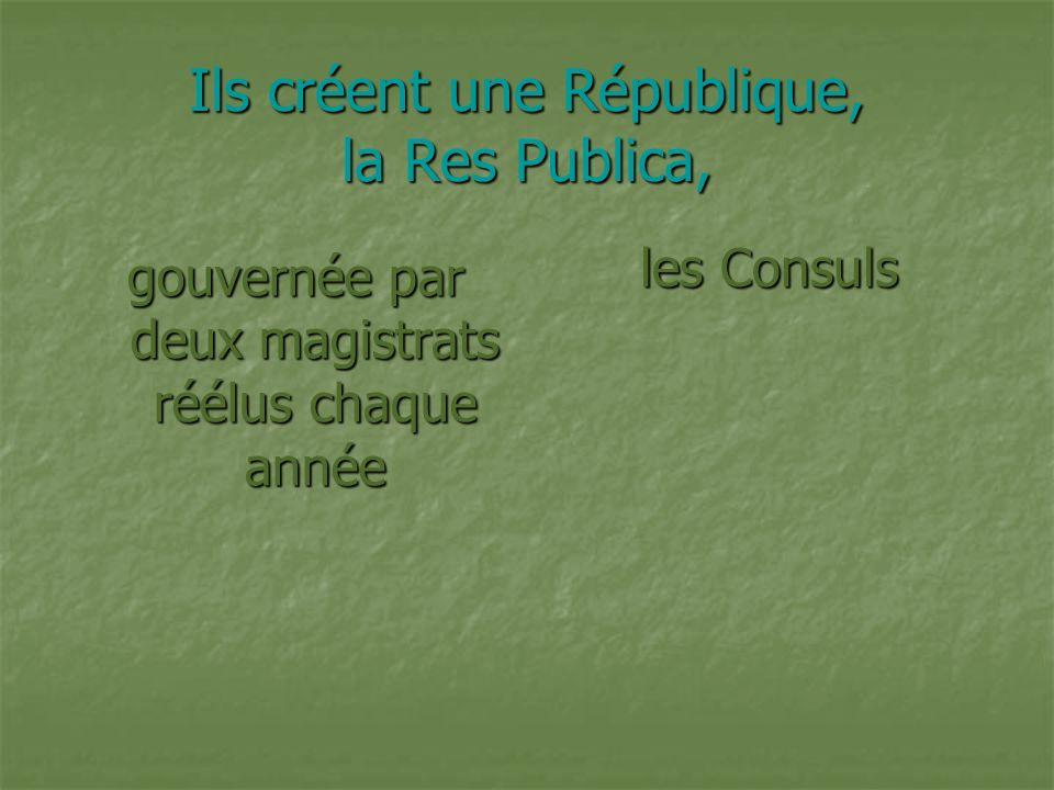 Ils créent une République, la Res Publica, gouvernée par deux magistrats réélus chaque année les Consuls