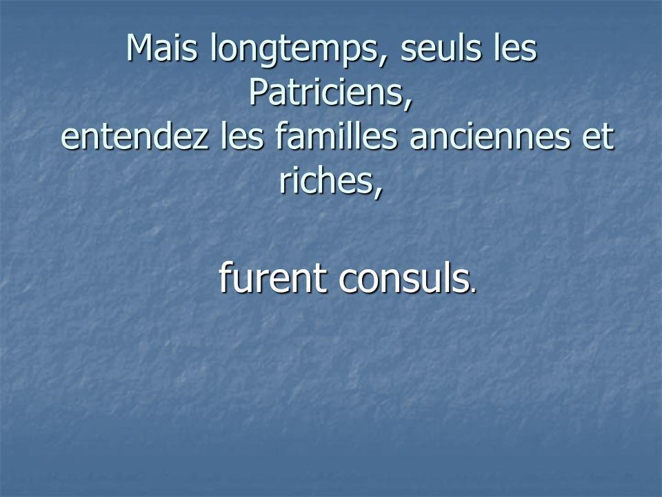 Mais longtemps, seuls les Patriciens, entendez les familles anciennes et riches, furent consuls.