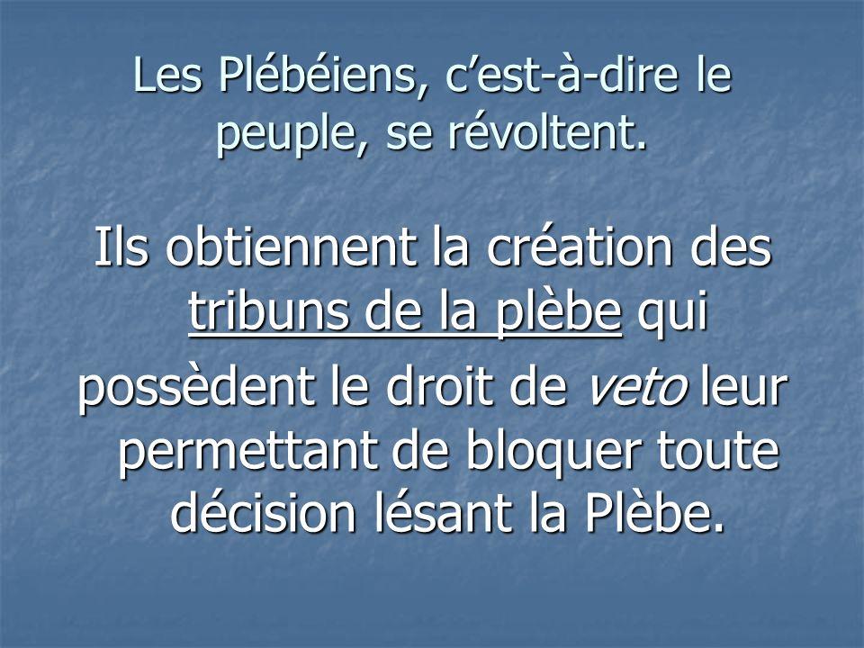 Les Plébéiens, cest-à-dire le peuple, se révoltent. Ils obtiennent la création des tribuns de la plèbe qui possèdent le droit de veto leur permettant