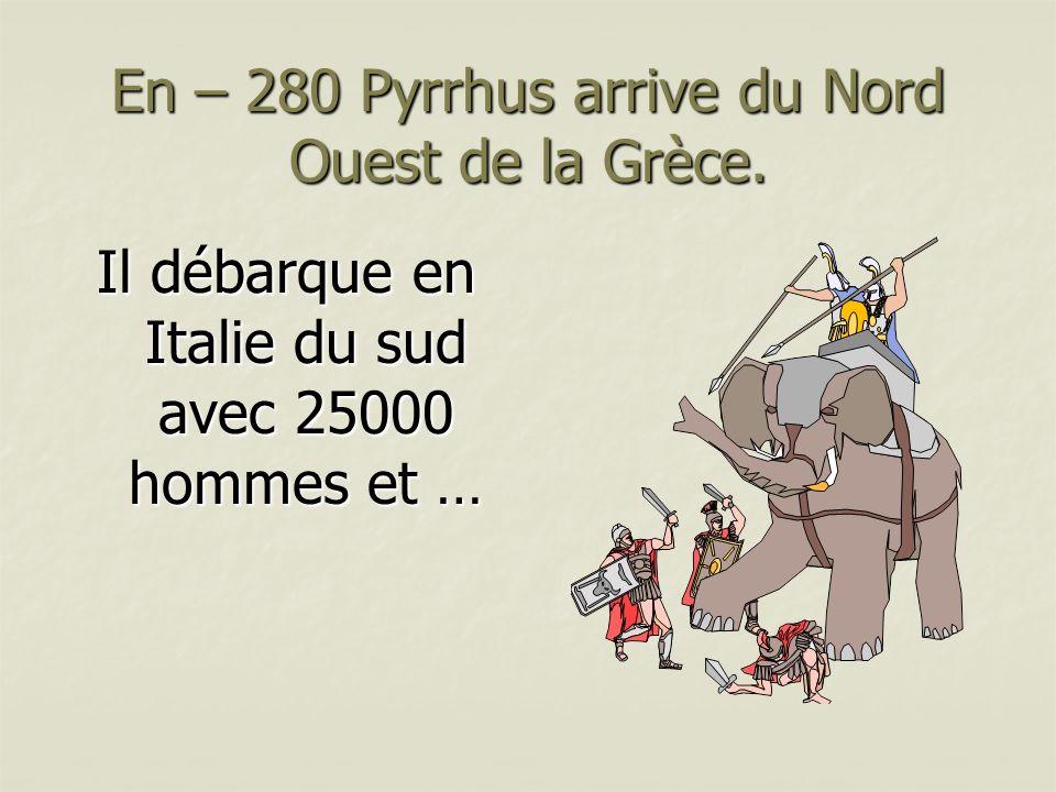 En – 280 Pyrrhus arrive du Nord Ouest de la Grèce. Il débarque en Italie du sud avec 25000 hommes et …