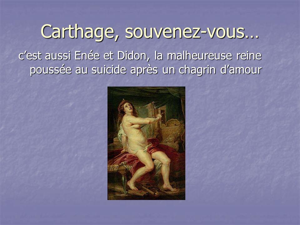 Carthage, souvenez-vous… cest aussi Enée et Didon, la malheureuse reine poussée au suicide après un chagrin damour