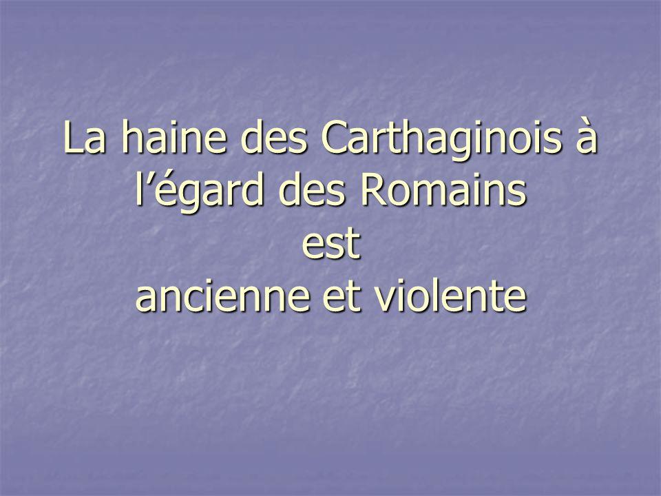 La haine des Carthaginois à légard des Romains est ancienne et violente