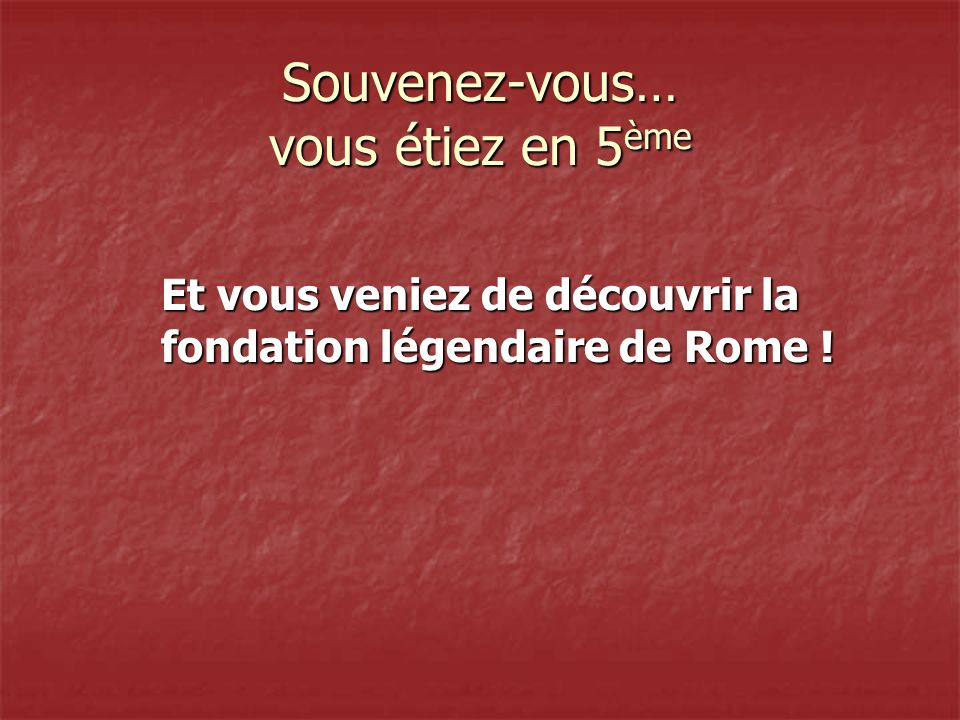 Souvenez-vous… vous étiez en 5 ème Et vous veniez de découvrir la fondation légendaire de Rome !